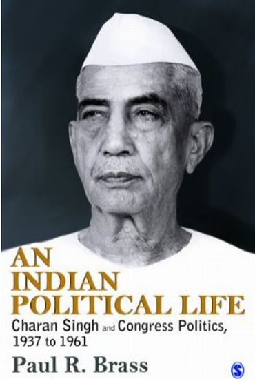 An Indian Political Life: Charan Singh and Congress Politics, 1937 to 1961 by Paul R Brass
